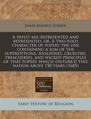 A Papist MIS-Represented and Represented, Or, a Two-Fold Character of Popery the One Containing a Sum of the Superstitions, Idolatries, Cruelties, Treacheries, and Wicked Principles of That Popery Which Disturb'd This Nation Above 150 Years (1685)