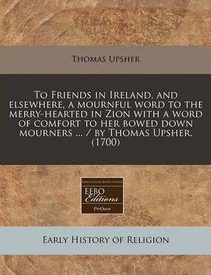 To Friends in Ireland, and Elsewhere, a Mournful Word to the Merry-Hearted in Zion with a Word of Comfort to Her Bowed Down Mourners ... / By Thomas Upsher. (1700)