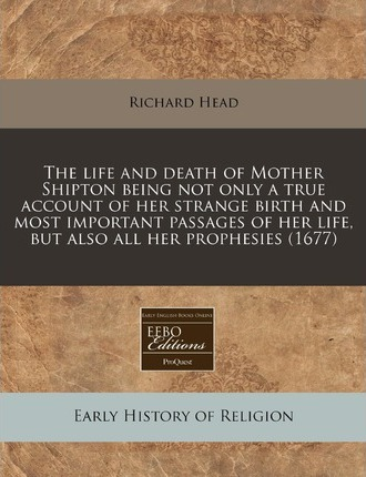 The Life and Death of Mother Shipton Being Not Only a True Account of Her Strange Birth and Most Important Passages of Her Life, But Also All Her Prophesies (1677)