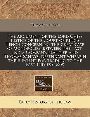The Argument of the Lord Chief Justice of the Court of King's Bench Concerning the Great Case of Monopolies, Between the East-India Company, Plantiff, and Thomas Sandys, Defendant Wherein Their Patent for Trading to the East-Indies (1689)