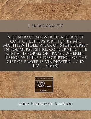 A Contract Answer to a Correct Copy of Letters Written by Mr. Matthew Hole, Vicar of Stokegursey in Sommersetshire, Concerning the Gift and Forms of Prayer Wherein Bishop Wilkins's Description of the Gift of Prayer Is Vindicated ... / By J.M. ... (1698)
