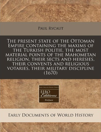 The Present State of the Ottoman Empire Containing the Maxims of the Turkish Politie, the Most Material Points of the Mahometan Religion, Their Sects and Heresies, Their Convents and Religious Votaries, Their Military Discipline (1670)