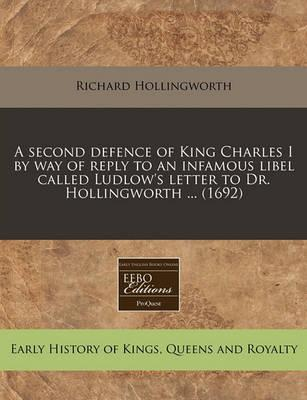 A Second Defence of King Charles I by Way of Reply to an Infamous Libel Called Ludlow's Letter to Dr. Hollingworth ... (1692)