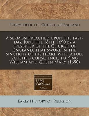 A Sermon Preached Upon the Fast-Day, June the 18th, 1690 by a Presbyter of the Church of England, That Swore in the Sincerity of His Heart, with a Full Satisfied Conscience, to King William and Queen Mary. (1690)
