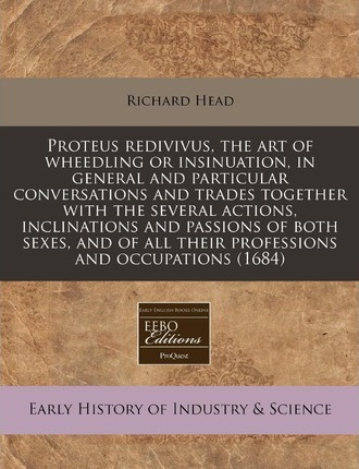 Proteus Redivivus, the Art of Wheedling or Insinuation, in General and Particular Conversations and Trades Together with the Several Actions, Inclinations and Passions of Both Sexes, and of All Their Professions and Occupations (1684)