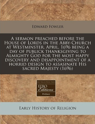 A Sermon Preached Before the House of Lords in the Abby-Church at Westminster, April, 1696 Being a Day of Publick Thanksgiving to Almighty God for T