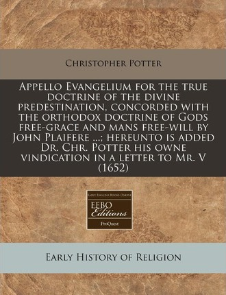 Appello Evangelium for the True Doctrine of the Divine Predestination, Concorded with the Orthodox Doctrine of Gods Free-Grace and Mans Free-Will by John Plaifere ...; Hereunto Is Added Dr. Chr. Potter His Owne Vindication in a Letter to Mr. V (1652)