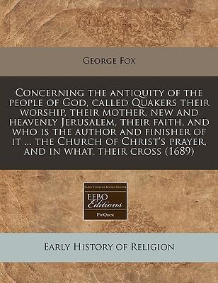 Concerning the Antiquity of the People of God, Called Quakers Their Worship, Their Mother, New and Heavenly Jerusalem, Their Faith, and Who Is the Author and Finisher of It ... the Church of Christ's Prayer, and in What, Their Cross (1689)