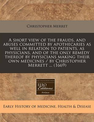 A Short View of the Frauds, and Abuses Committed by Apothecaries as Well in Relation to Patients, as Physicians, and of the Only Remedy Thereof by Physicians Making Their Own Medicines / By Christopher Merrett ... (1669)