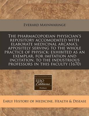 The Pharmacopoeian Physician's Repository Accomodated with Elaborate Medicinal Arcana's, Appositely Serving to the Whole Practice of Physick