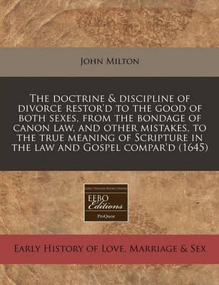 The Doctrine & Discipline of Divorce Restor'd to the Good of Both Sexes, from the Bondage of Canon Law, and Other Mistakes, to the True Meaning of Scripture in the Law and Gospel Compar'd (1645)