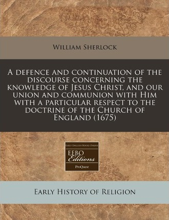 A Defence and Continuation of the Discourse Concerning the Knowledge of Jesus Christ, and Our Union and Communion with Him with a Particular Respect