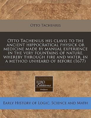 Otto Tachenius His Clavis to the Ancient Hippocratical Physick or Medicine Made by Manual Experience in the Very Fountains of Nature, Whereby Through Fire and Water, in a Method Unheard of Before (1677)