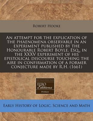 An Attempt for the Explication of the Phaenomena Observable in an Experiment Published by the Honourable Robert Boyle, Esq., in the XXXV Experiment of His Epistolical Discourse Touching the Aire in Confirmation of a Former Conjecture Made by R.H. (1661)