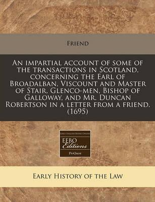 An Impartial Account of Some of the Transactions in Scotland, Concerning the Earl of Broadalban, Viscount and Master of Stair, Glenco-Men, Bishop of Galloway, and Mr. Duncan Robertson in a Letter from a Friend. (1695)