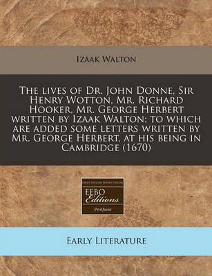 The Lives of Dr. John Donne, Sir Henry Wotton, Mr. Richard Hooker, Mr. George Herbert Written by Izaak Walton; To Which Are Added Some Letters Written by Mr. George Herbert, at His Being in Cambridge (1670)