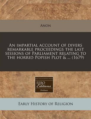 An Impartial Account of Divers Remarkable Proceedings the Last Sessions of Parliament Relating to the Horrid Popish Plot & ... (1679)