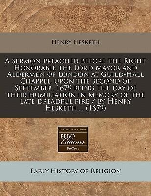 A Sermon Preached Before the Right Honorable the Lord Mayor and Aldermen of London at Guild-Hall Chappel, Upon the Second of September, 1679 Being the Day of Their Humiliation in Memory of the Late Dreadful Fire / By Henry Hesketh ... (1679)