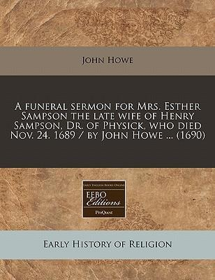 A Funeral Sermon for Mrs. Esther Sampson the Late Wife of Henry Sampson, Dr. of Physick, Who Died Nov. 24. 1689 / By John Howe ... (1690)