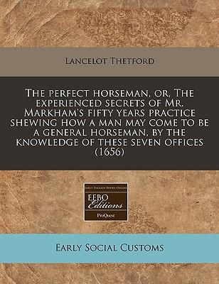 The Perfect Horseman, Or, the Experienced Secrets of Mr. Markham's Fifty Years Practice Shewing How a Man May Come to Be a General Horseman, by the Knowledge of These Seven Offices (1656)