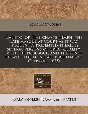 Calisto, Or, the Chaste Nimph, the Late Masque at Court as It Was Frequently Presented There, by Several Persons of Great Quality