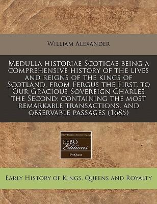 Medulla Historiae Scoticae Being a Comprehensive History of the Lives and Reigns of the Kings of Scotland, from Fergus the First, to Our Gracious Sovereign Charles the Second