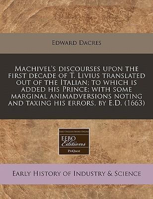 Machivel's Discourses Upon the First Decade of T. Livius Translated Out of the Italian; To Which Is Added His Prince; With Some Marginal Animadversions Noting and Taxing His Errors, by E.D. (1663)