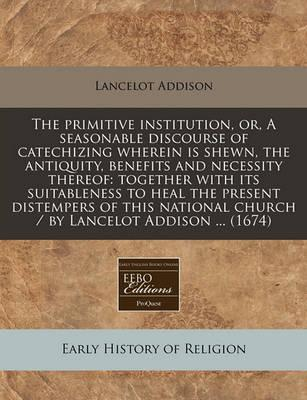The Primitive Institution, Or, a Seasonable Discourse of Catechizing Wherein Is Shewn, the Antiquity, Benefits and Necessity Thereof