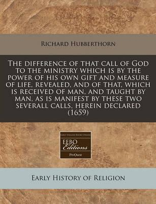 The Difference of That Call of God to the Ministry Which Is by the Power of His Own Gift and Measure of Life, Revealed, and of That, Which Is Received of Man, and Taught by Man, as Is Manifest by These Two Severall Calls, Herein Declared (1659)