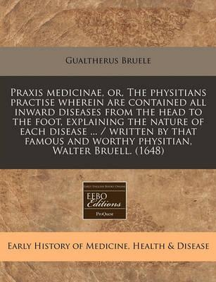 Praxis Medicinae, Or, the Physitians Practise Wherein Are Contained All Inward Diseases from the Head to the Foot, Explaining the Nature of Each Disease ... / Written by That Famous and Worthy Physitian, Walter Bruell. (1648)