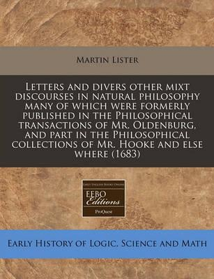 Letters and Divers Other Mixt Discourses in Natural Philosophy Many of Which Were Formerly Published in the Philosophical Transactions of Mr. Oldenburg, and Part in the Philosophical Collections of Mr. Hooke and Else Where (1683)