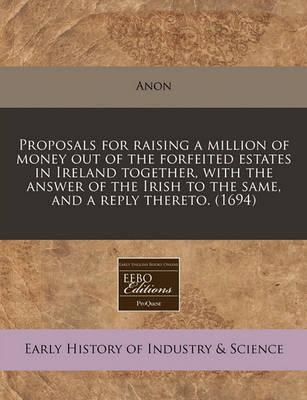 Proposals for Raising a Million of Money Out of the Forfeited Estates in Ireland Together, with the Answer of the Irish to the Same, and a Reply Thereto. (1694)
