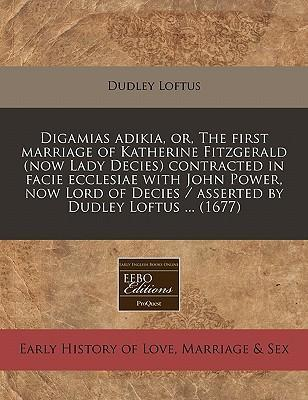 Digamias Adikia, Or, the First Marriage of Katherine Fitzgerald (Now Lady Decies) Contracted in Facie Ecclesiae with John Power, Now Lord of Decies