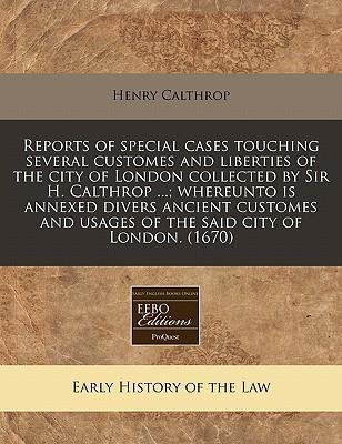 Reports of Special Cases Touching Several Customes and Liberties of the City of London Collected by Sir H. Calthrop ...; Whereunto Is Annexed Divers Ancient Customes and Usages of the Said City of London. (1670)