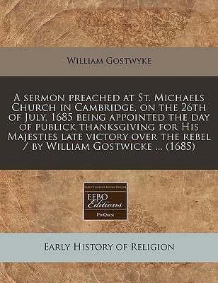 A Sermon Preached at St. Michaels Church in Cambridge, on the 26th of July, 1685 Being Appointed the Day of Publick Thanksgiving for His Majesties Late Victory Over the Rebel / By William Gostwicke ... (1685)