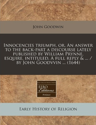 Innocencies Triumph, Or, an Answer to the Back-Part a Discourse Lately Published by William Prynne, Esquire, Intituled, a Full Reply & ... / By John Goodvvin ... (1644)