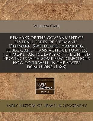 Remarks of the Government of Severall Parts of Germanie, Denmark, Sweedland, Hamburg, Lubeck, and Hansiactique Townes, But More Particularly of the United Provinces with Some Few Directions How to Travell in the States Dominions (1688)