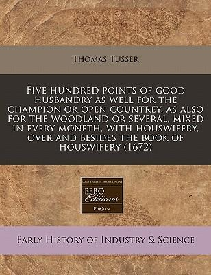 Five Hundred Points of Good Husbandry as Well for the Champion or Open Countrey, as Also for the Woodland or Several, Mixed in Every Moneth, with Houswifery, Over and Besides the Book of Houswifery (1672)