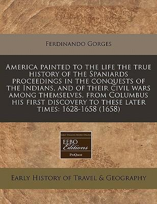 America Painted to the Life the True History of the Spaniards Proceedings in the Conquests of the Indians, and of Their Civil Wars Among Themselves, from Columbus His First Discovery to These Later Times