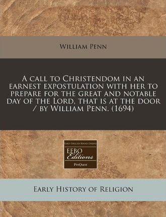 A Call to Christendom in an Earnest Expostulation with Her to Prepare for the Great and Notable Day of the Lord, That Is at the Door / By William Pe
