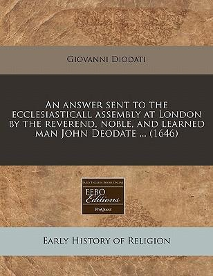An Answer Sent to the Ecclesiasticall Assembly at London by the Reverend, Noble, and Learned Man John Deodate ... (1646)