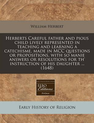 Herberts Careful Father and Pious Child Lively Represented in Teaching and Learning a Catechisme, Made in MCC Questions or Propositions, with So Manie Answers or Resolutions for Th' Instruction of His Daughter ... (1648)