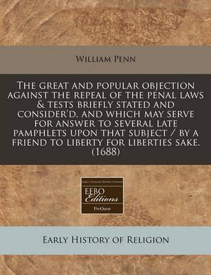 The Great and Popular Objection Against the Repeal of the Penal Laws & Tests Briefly Stated and Consider'd, and Which May Serve for Answer to Several