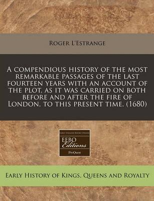 A Compendious History of the Most Remarkable Passages of the Last Fourteen Years with an Account of the Plot, as It Was Carried on Both Before and After the Fire of London, to This Present Time. (1680)