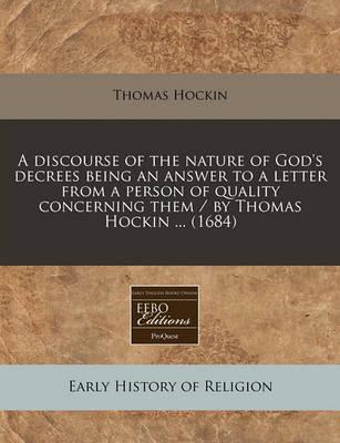 A Discourse of the Nature of God's Decrees Being an Answer to a Letter from a Person of Quality Concerning Them / By Thomas Hockin ... (1684)