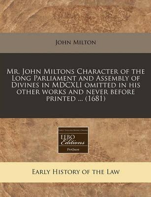 Mr. John Miltons Character of the Long Parliament and Assembly of Divines in MDCXLI Omitted in His Other Works and Never Before Printed ... (1681)