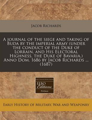 A Journal of the Siege and Taking of Buda by the Imperial Army (Under the Conduct of the Duke of Lorrain, and His Electoral Highness, the Duke of Bavaria, ) Anno Dom. 1686 by Jacob Richards ... (1687)