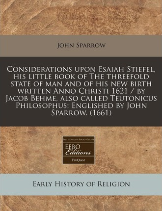 Considerations Upon Esaiah Stiefel, His Little Book of the Threefold State of Man and of His New Birth Written Anno Christi 1621 / By Jacob Behme, Also Called Teutonicus Philosophus; Englished by John Sparrow. (1661)