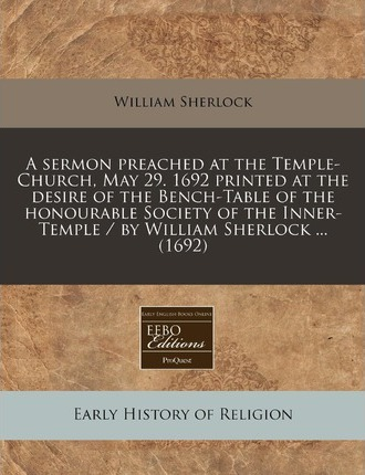 A Sermon Preached at the Temple-Church, May 29. 1692 Printed at the Desire of the Bench-Table of the Honourable Society of the Inner-Temple / By Wil