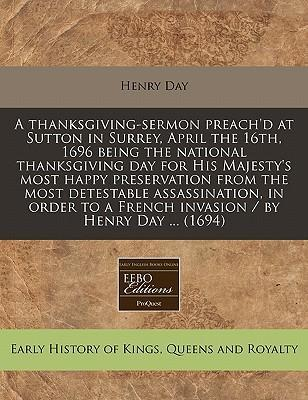 A Thanksgiving-Sermon Preach'd at Sutton in Surrey, April the 16th, 1696 Being the National Thanksgiving Day for His Majesty's Most Happy Preservation from the Most Detestable Assassination, in Order to a French Invasion / By Henry Day ... (1694)